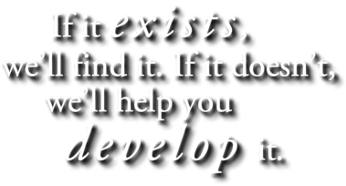 If it exists, we'll find it.  If it doesn't, we'll help you develop it